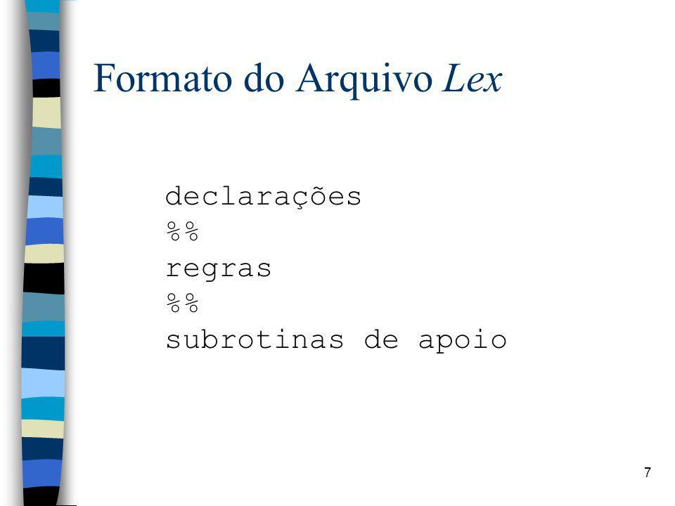 7 Formato do Arquivo Lex declarações % regras % subrotinas de apoio
