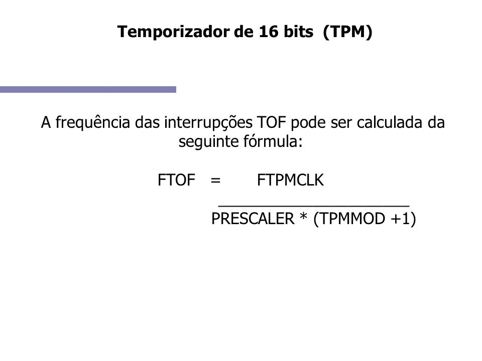Temporizador de 16 bits (TPM) Configurar os seguintes registradores: TPM Status and Control Register (TPMxSC) TPM Counter Modulo Registers (TPMxMODH:TPMxMODL) TPM Channel n Status and Control Register (TPMxCnSC) TPM Channel Value Registers (TPMxCnVH:TPMxCnVL)