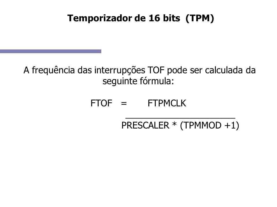A frequência das interrupções TOF pode ser calculada da seguinte fórmula: FTOF = FTPMCLK ______________________ PRESCALER * (TPMMOD +1)