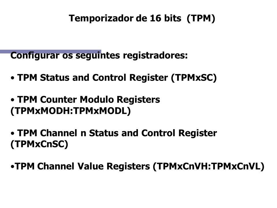 Temporizador de 16 bits (TPM) Configurar os seguintes registradores: TPM Status and Control Register (TPMxSC) TPM Counter Modulo Registers (TPMxMODH:T