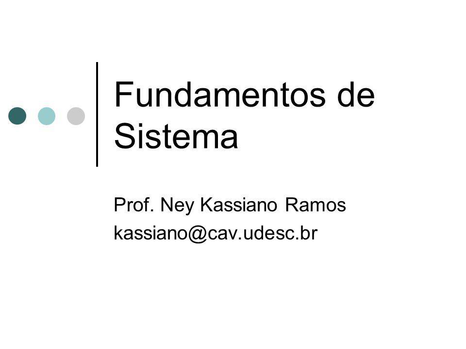 Fundamentos de Sistema Prof. Ney Kassiano Ramos kassiano@cav.udesc.br