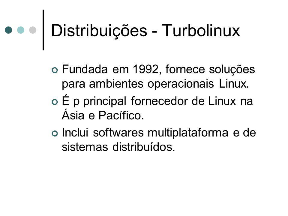 Distribuições - Turbolinux Fundada em 1992, fornece soluções para ambientes operacionais Linux. É p principal fornecedor de Linux na Ásia e Pacífico.