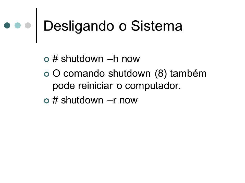 Desligando o Sistema # shutdown –h now O comando shutdown (8) também pode reiniciar o computador. # shutdown –r now