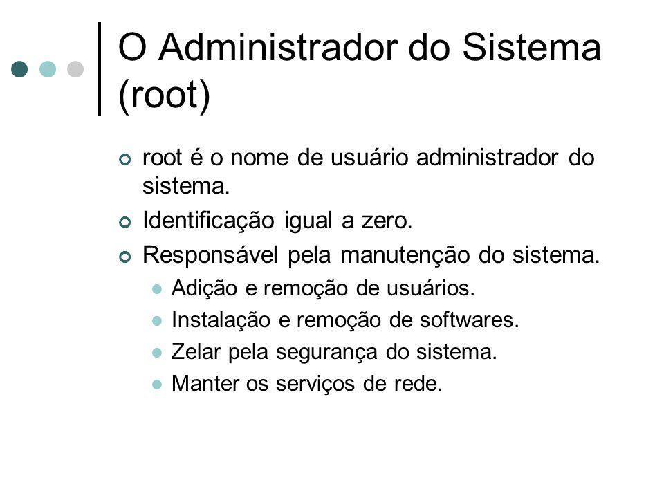 O Administrador do Sistema (root) root é o nome de usuário administrador do sistema. Identificação igual a zero. Responsável pela manutenção do sistem