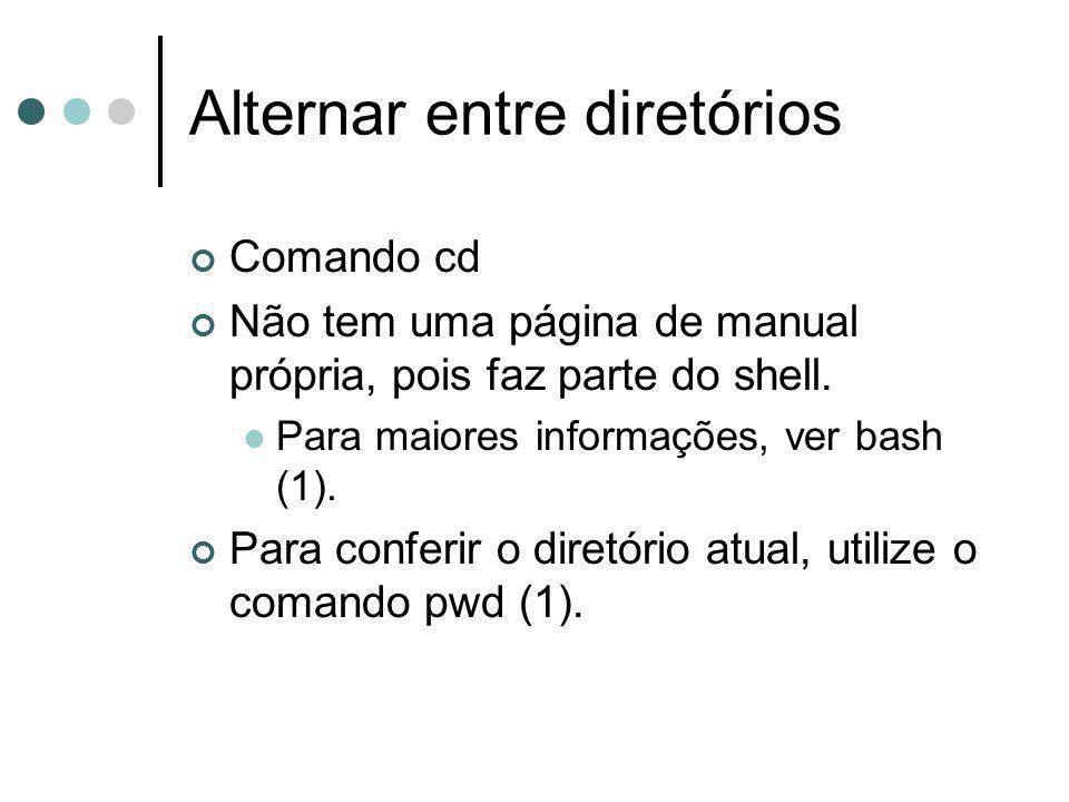 Alternar entre diretórios Comando cd Não tem uma página de manual própria, pois faz parte do shell. Para maiores informações, ver bash (1). Para confe