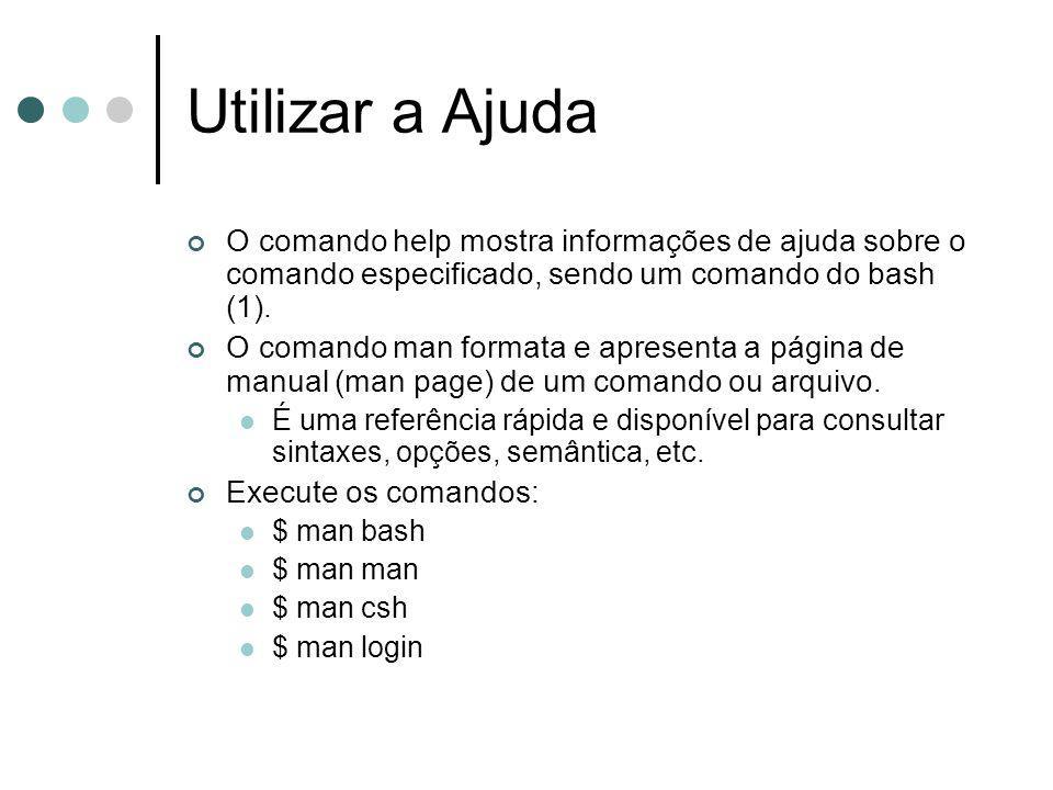 Utilizar a Ajuda O comando help mostra informações de ajuda sobre o comando especificado, sendo um comando do bash (1). O comando man formata e aprese