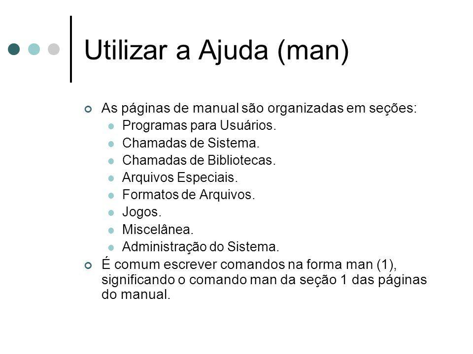 Utilizar a Ajuda (man) As páginas de manual são organizadas em seções: Programas para Usuários. Chamadas de Sistema. Chamadas de Bibliotecas. Arquivos