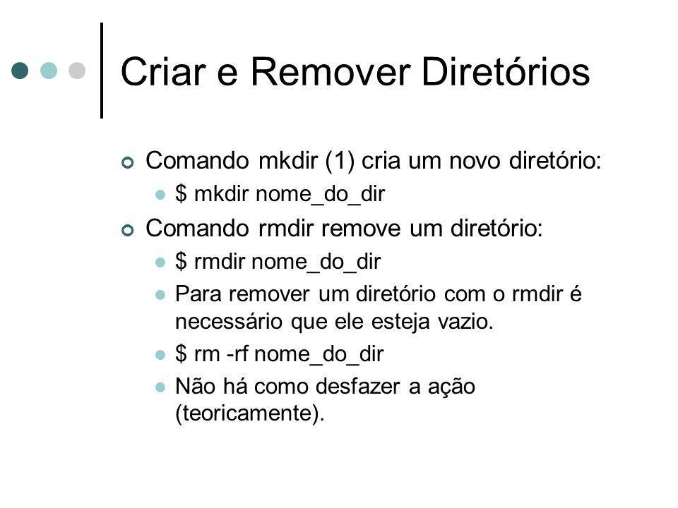 Criar e Remover Diretórios Comando mkdir (1) cria um novo diretório: $ mkdir nome_do_dir Comando rmdir remove um diretório: $ rmdir nome_do_dir Para r