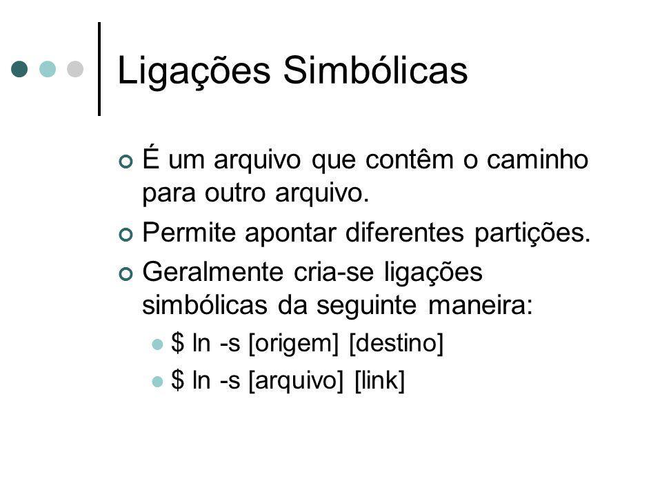 Ligações Simbólicas É um arquivo que contêm o caminho para outro arquivo. Permite apontar diferentes partições. Geralmente cria-se ligações simbólicas