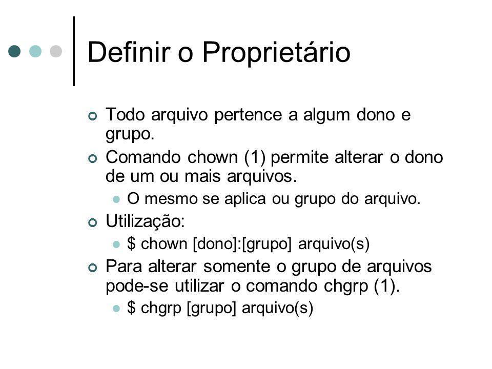 Definir o Proprietário Todo arquivo pertence a algum dono e grupo. Comando chown (1) permite alterar o dono de um ou mais arquivos. O mesmo se aplica