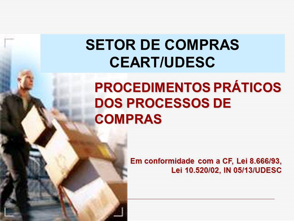 SETOR DE COMPRAS CEART/UDESC PROCEDIMENTOS PRÁTICOS DOS PROCESSOS DE COMPRAS Em conformidade com a CF, Lei 8.666/93, Lei 10.520/02, IN 05/13/UDESC