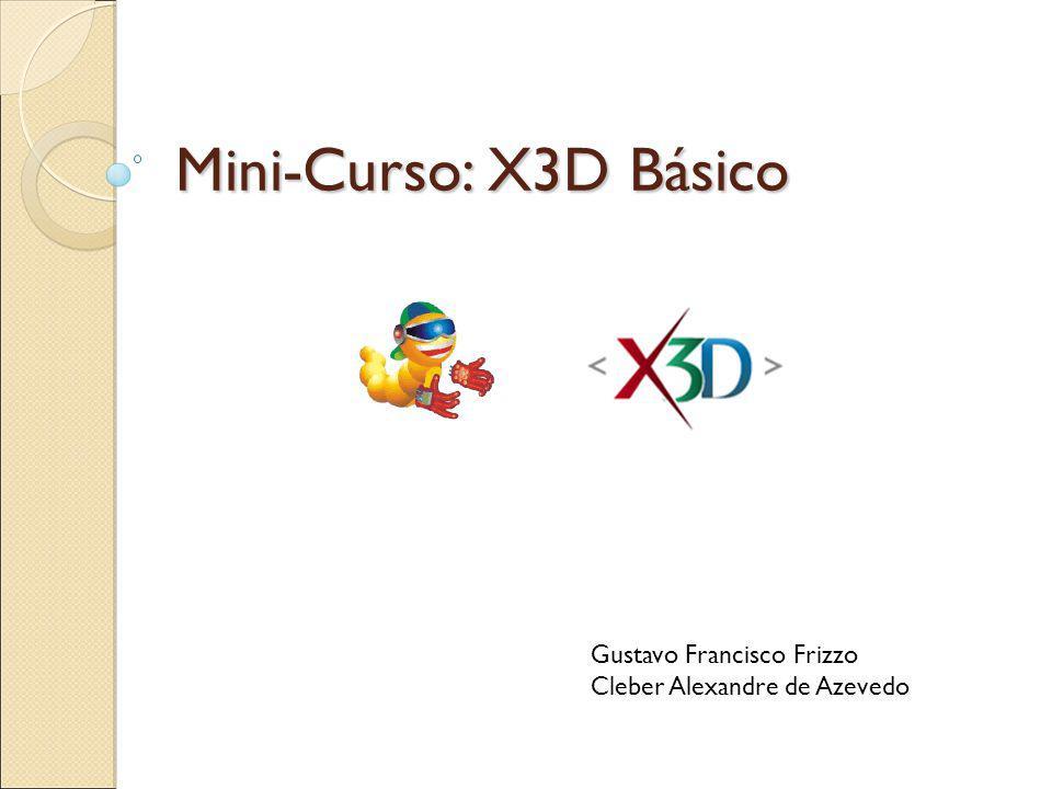 Mini-Curso: X3D Básico Gustavo Francisco Frizzo Cleber Alexandre de Azevedo