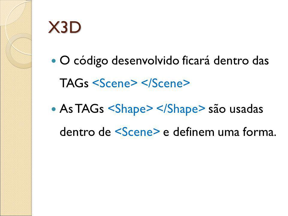 X3D O código desenvolvido ficará dentro das TAGs As TAGs são usadas dentro de e definem uma forma.