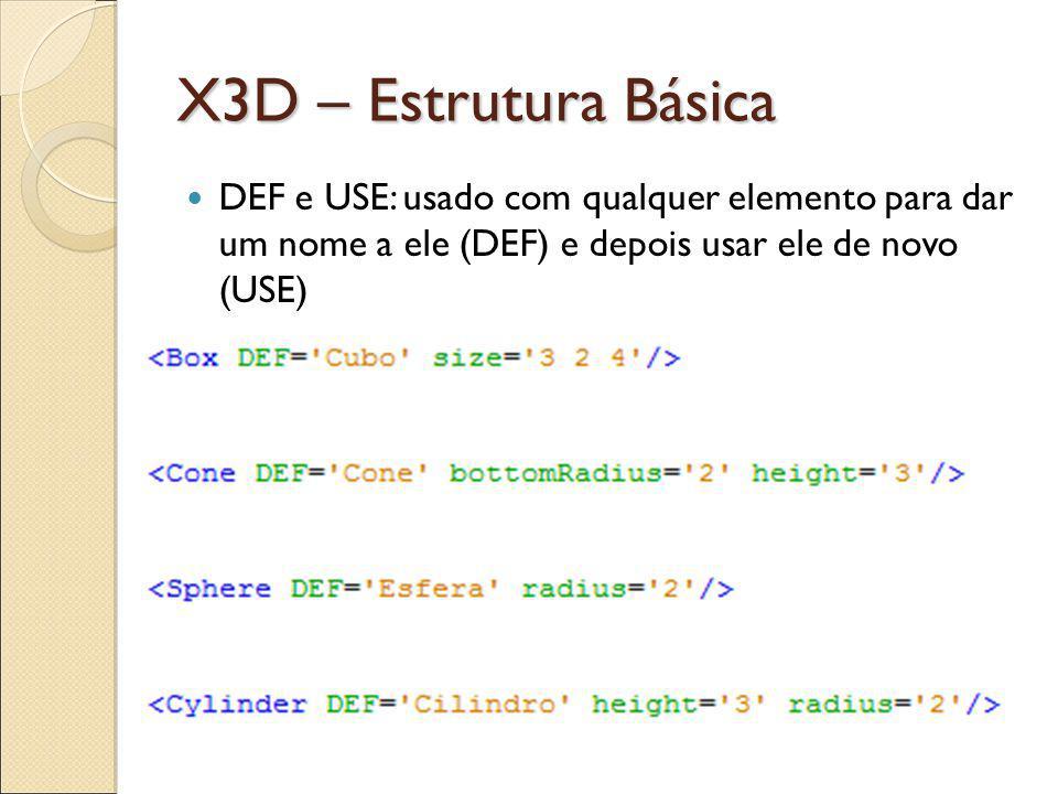 X3D – Estrutura Básica DEF e USE: usado com qualquer elemento para dar um nome a ele (DEF) e depois usar ele de novo (USE)