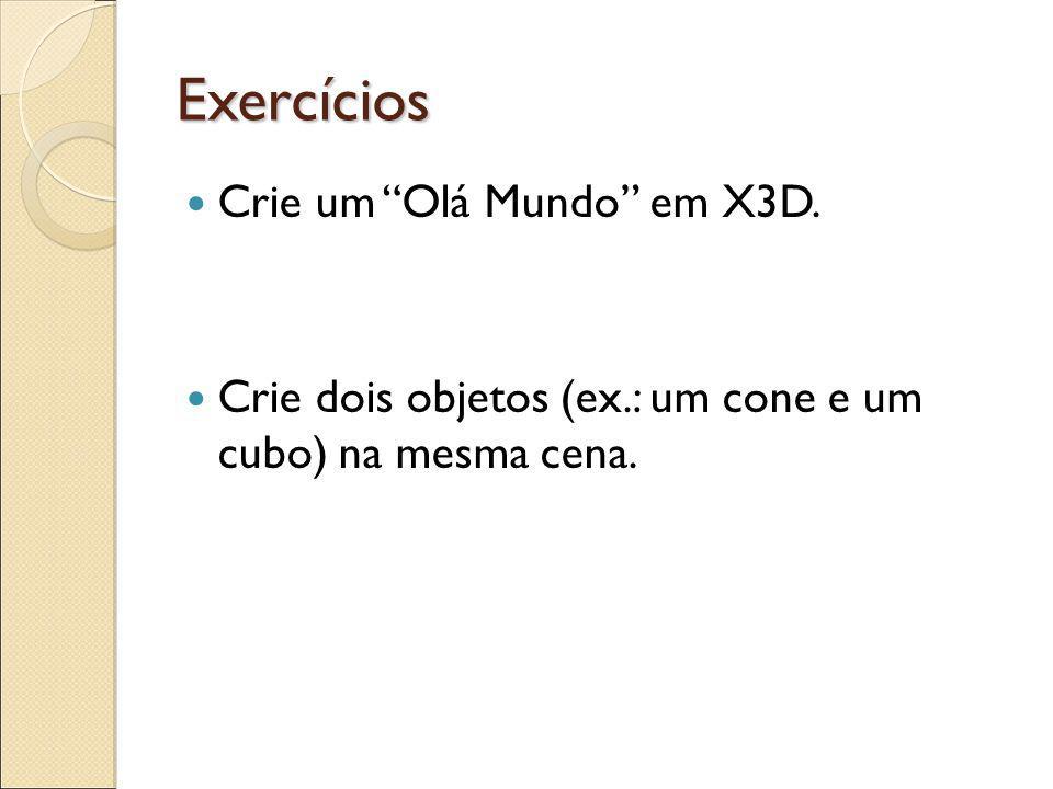 Exercícios Crie um Olá Mundo em X3D. Crie dois objetos (ex.: um cone e um cubo) na mesma cena.