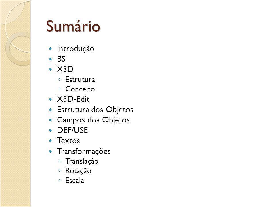 Sumário Introdução BS X3D Estrutura Conceito X3D-Edit Estrutura dos Objetos Campos dos Objetos DEF/USE Textos Transformações Translação Rotação Escala