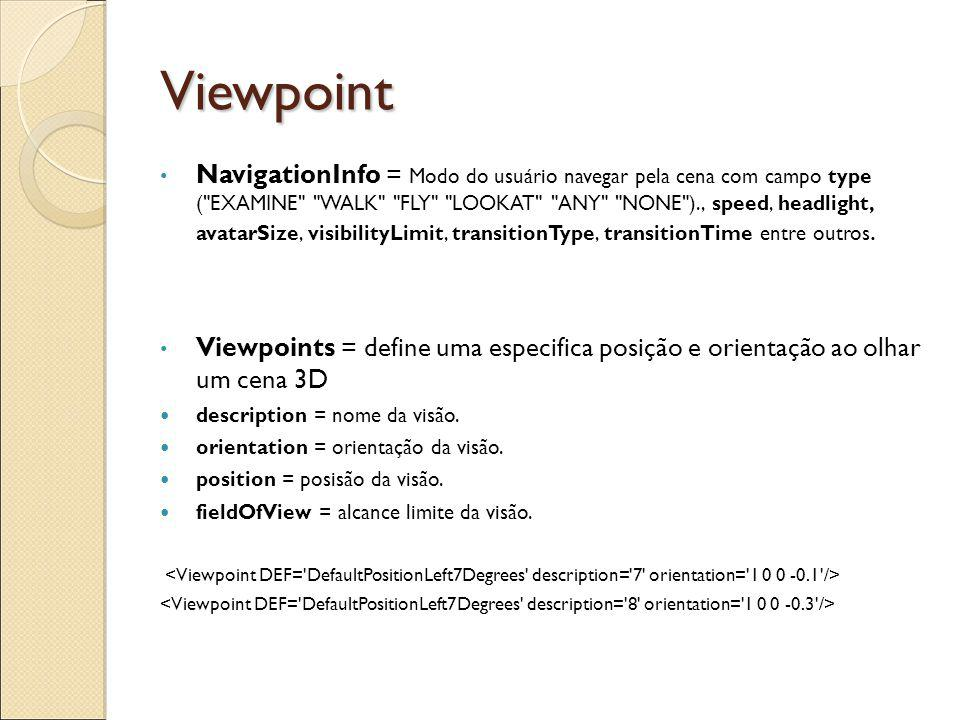 Viewpoint NavigationInfo = Modo do usuário navegar pela cena com campo type ( EXAMINE WALK FLY LOOKAT ANY NONE )., speed, headlight, avatarSize, visibilityLimit, transitionType, transitionTime entre outros.