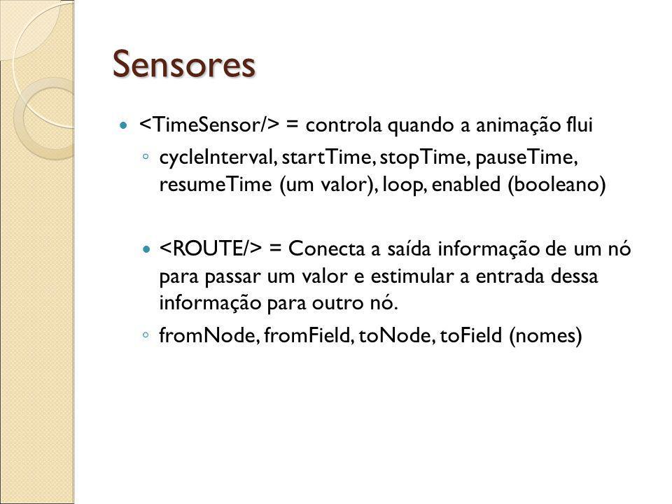 Sensores = controla quando a animação flui cycleInterval, startTime, stopTime, pauseTime, resumeTime (um valor), loop, enabled (booleano) = Conecta a saída informação de um nó para passar um valor e estimular a entrada dessa informação para outro nó.