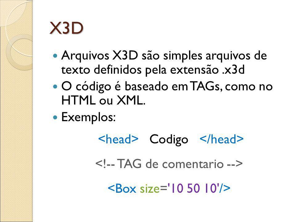 X3D Arquivos X3D são simples arquivos de texto definidos pela extensão.x3d O código é baseado em TAGs, como no HTML ou XML.