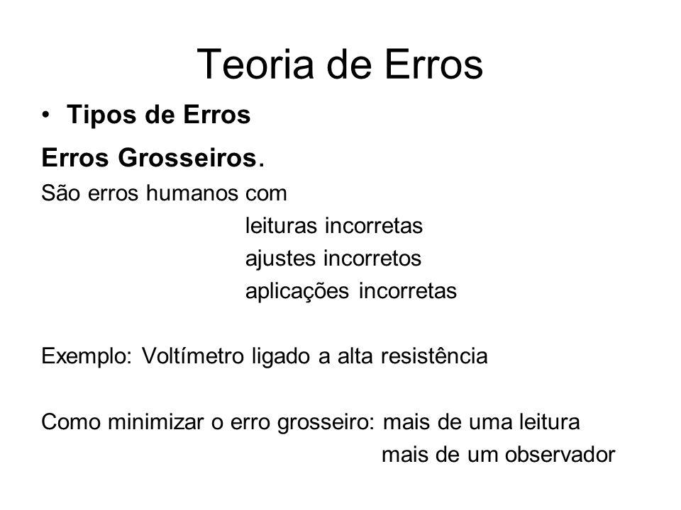 Teoria de Erros Tipos de Erros Erros Grosseiros. São erros humanos com leituras incorretas ajustes incorretos aplicações incorretas Exemplo: Voltímetr