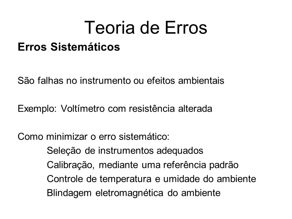 Teoria de Erros Erros Aleatórios São variações aleatórias por fenômenos não identificados Exemplo: Medida com um Voltímetro calibrado, adequado em uma sala com controle ambiental.