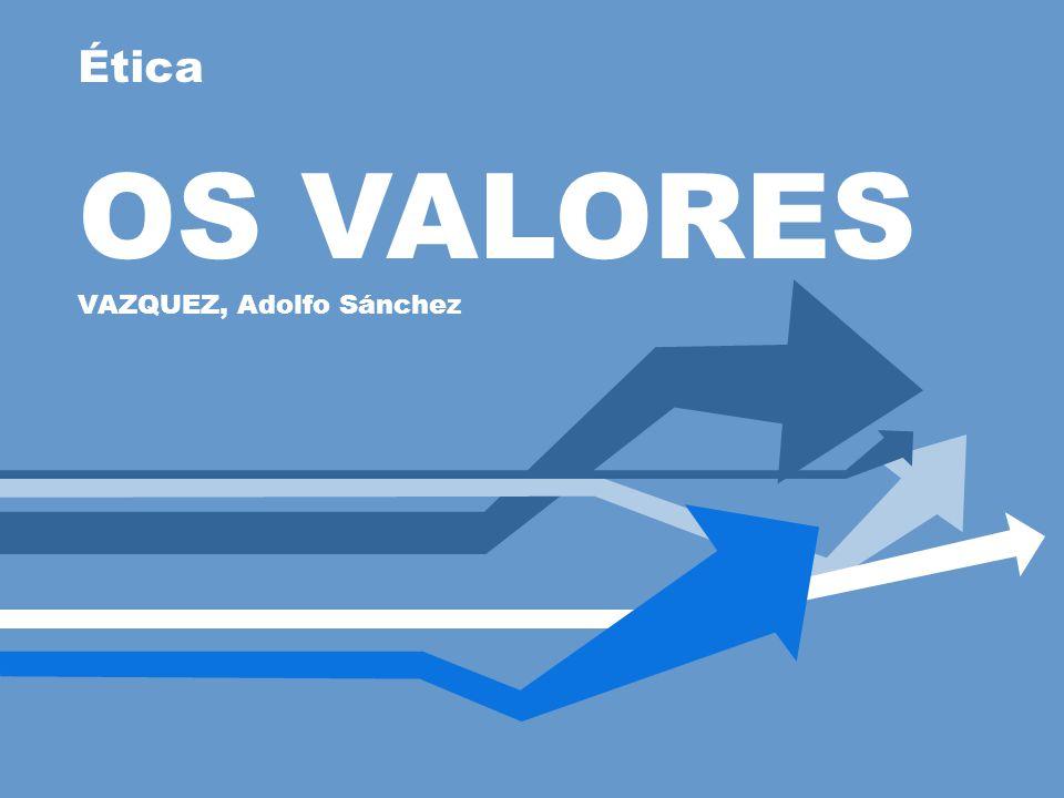 Ética OS VALORES VAZQUEZ, Adolfo Sánchez