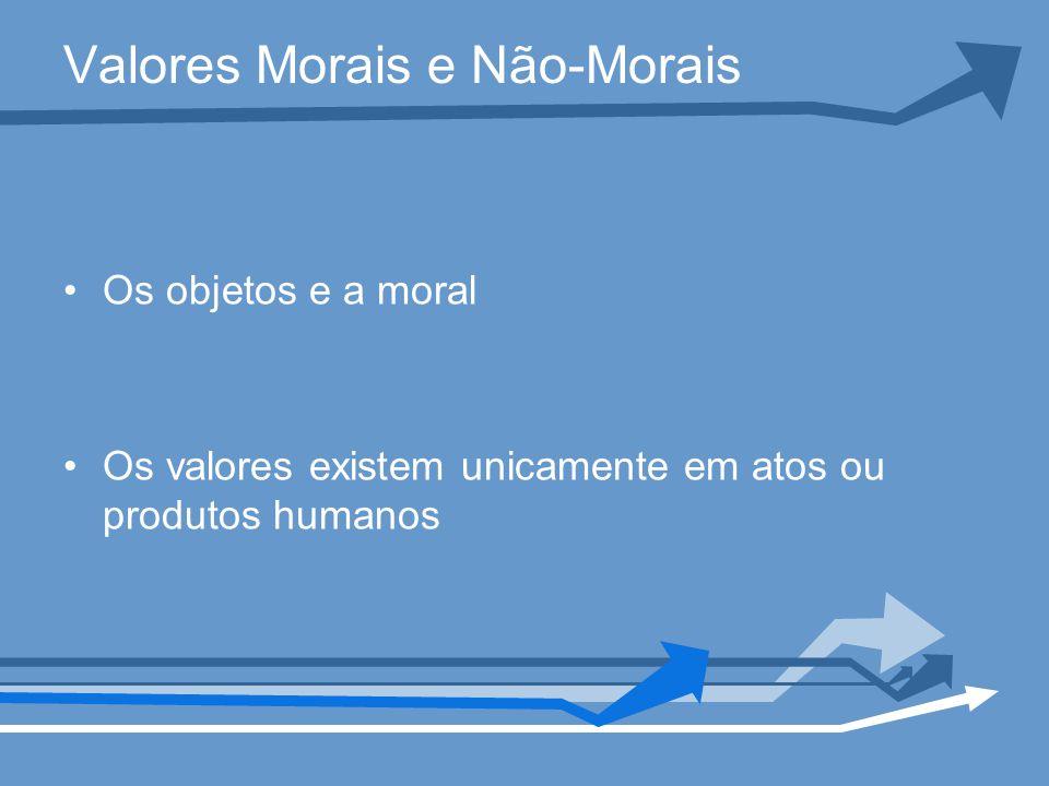 Valores Morais e Não-Morais Os objetos e a moral Os valores existem unicamente em atos ou produtos humanos