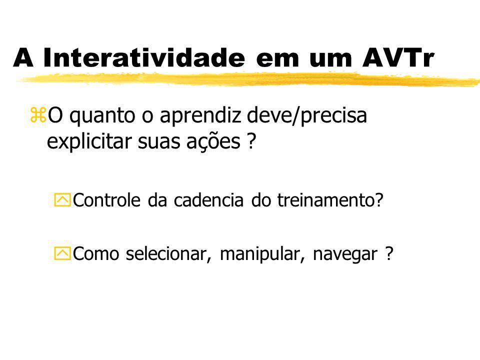 A Interatividade em um AVTr zO quanto o aprendiz deve/precisa explicitar suas ações ? yControle da cadencia do treinamento? yComo selecionar, manipula
