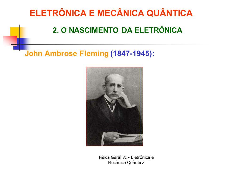 Física Geral VI - Eletrônica e Mecânica Quântica John Ambrose Fleming (1847-1945): ELETRÔNICA E MECÂNICA QUÂNTICA 2. O NASCIMENTO DA ELETRÔNICA