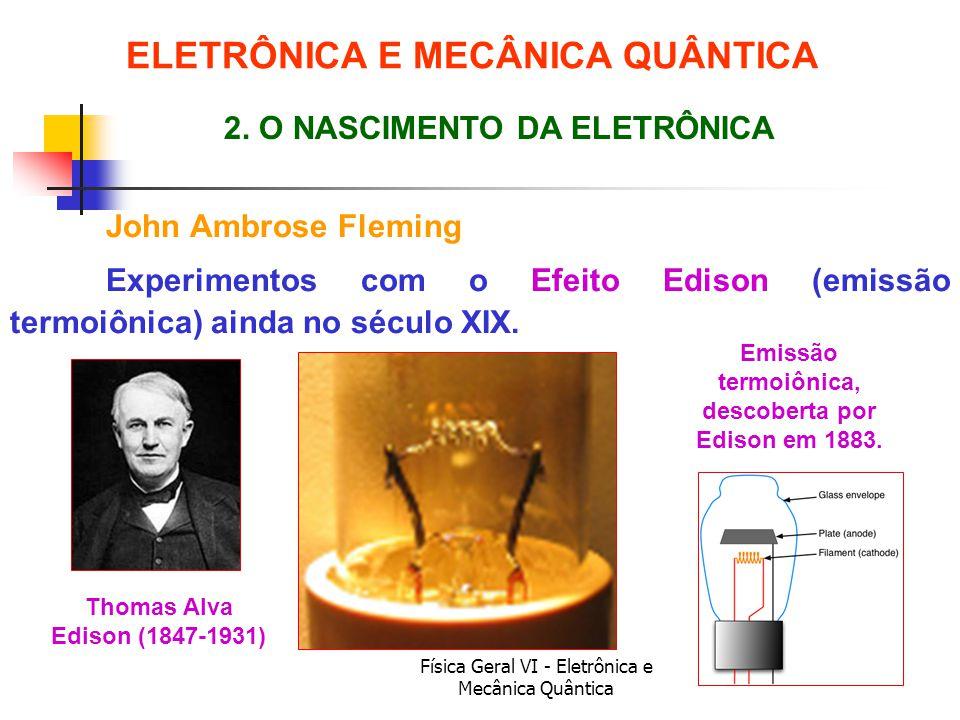 Física Geral VI - Eletrônica e Mecânica Quântica ELETRÔNICA E MECÂNICA QUÂNTICA John Ambrose Fleming 2. O NASCIMENTO DA ELETRÔNICA Thomas Alva Edison