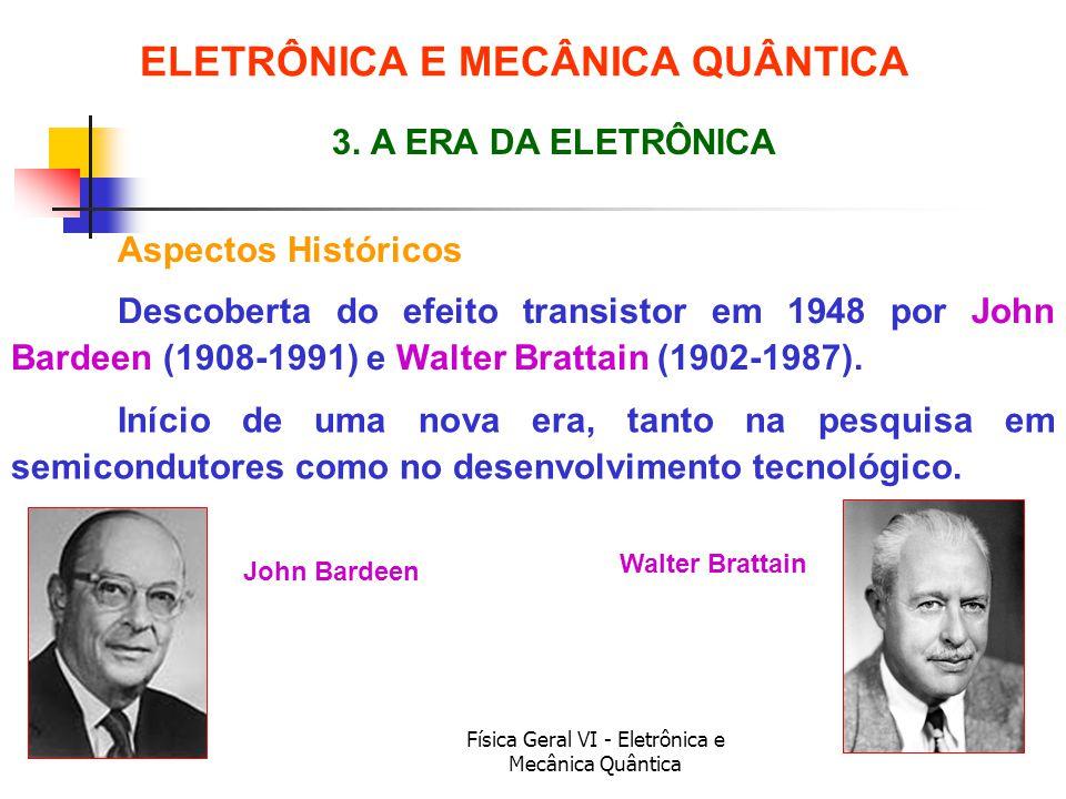 Física Geral VI - Eletrônica e Mecânica Quântica Aspectos Históricos ELETRÔNICA E MECÂNICA QUÂNTICA 3. A ERA DA ELETRÔNICA John Bardeen Walter Brattai