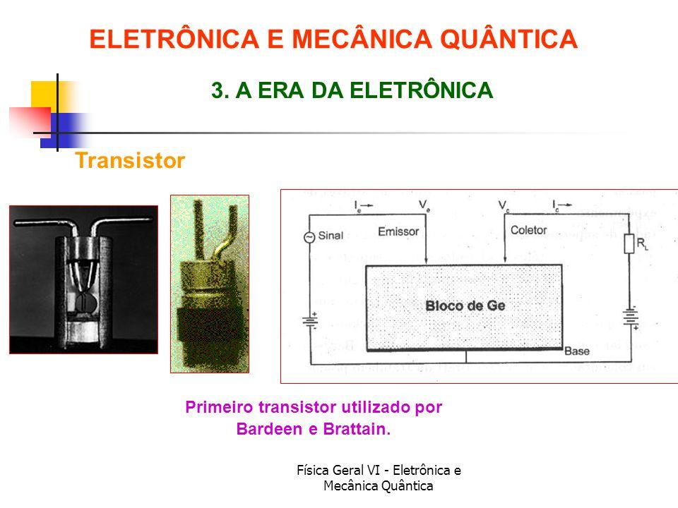 Física Geral VI - Eletrônica e Mecânica Quântica Transistor ELETRÔNICA E MECÂNICA QUÂNTICA 3. A ERA DA ELETRÔNICA Primeiro transistor utilizado por Ba