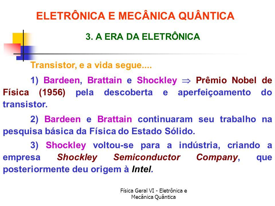 Física Geral VI - Eletrônica e Mecânica Quântica Transistor, e a vida segue.... ELETRÔNICA E MECÂNICA QUÂNTICA 3. A ERA DA ELETRÔNICA 1) Bardeen, Brat