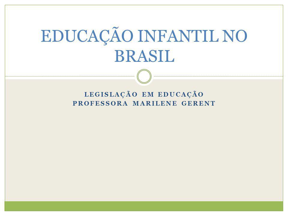 LEGISLAÇÃO EM EDUCAÇÃO PROFESSORA MARILENE GERENT EDUCAÇÃO INFANTIL NO BRASIL