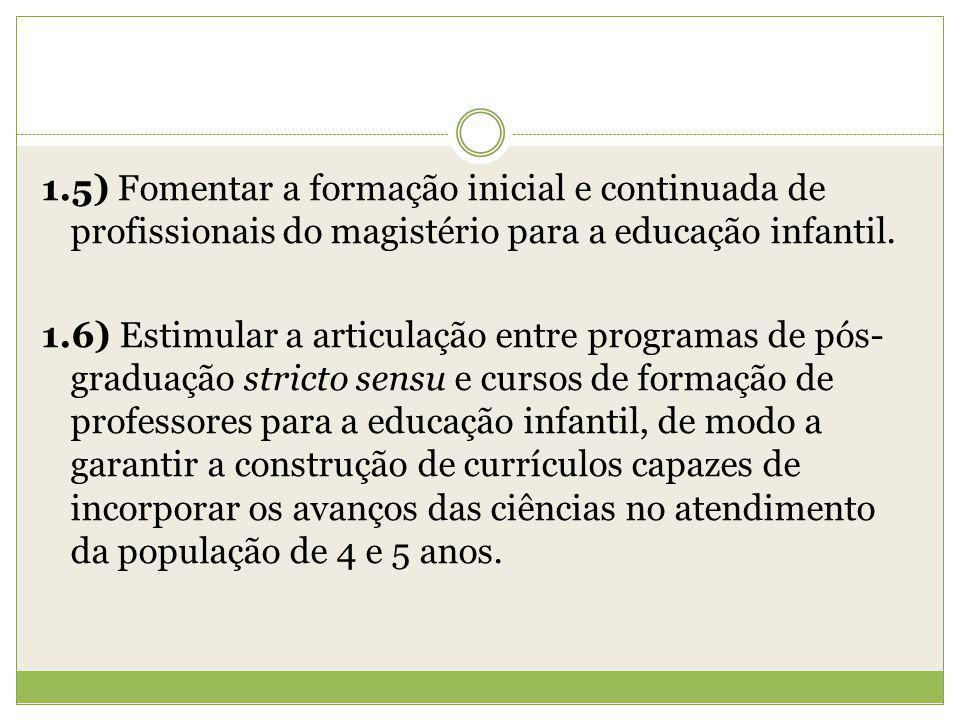 1.5) Fomentar a formação inicial e continuada de profissionais do magistério para a educação infantil. 1.6) Estimular a articulação entre programas de