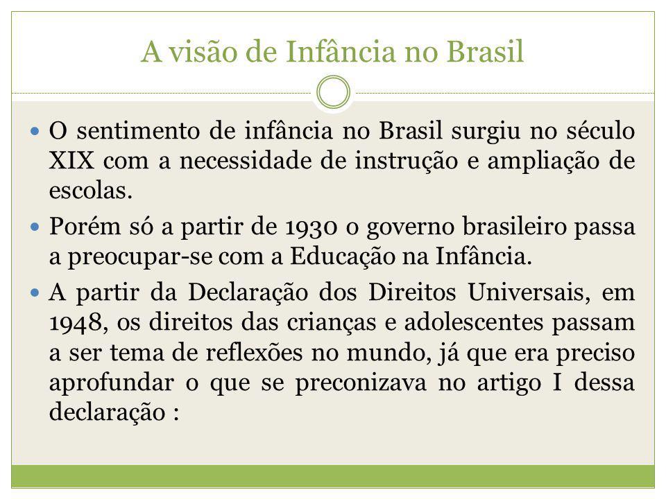 A visão de Infância no Brasil O sentimento de infância no Brasil surgiu no século XIX com a necessidade de instrução e ampliação de escolas. Porém só