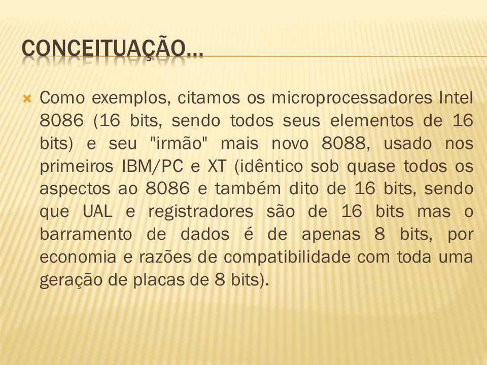 Como exemplos, citamos os microprocessadores Intel 8086 (16 bits, sendo todos seus elementos de 16 bits) e seu