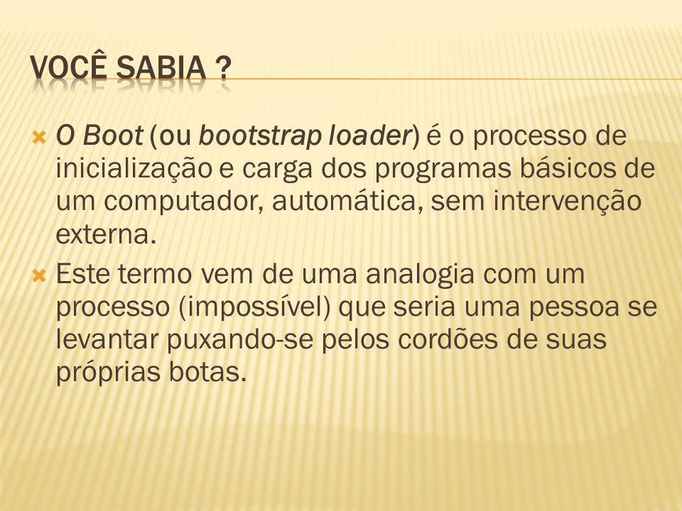 O Boot (ou bootstrap loader) é o processo de inicialização e carga dos programas básicos de um computador, automática, sem intervenção externa. Este t