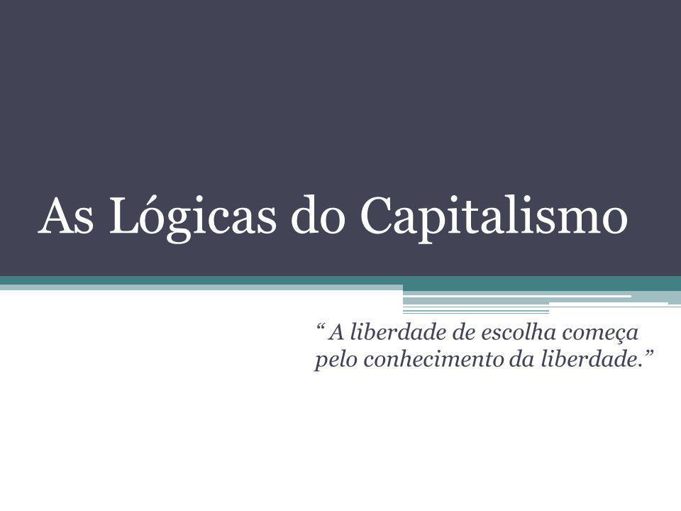 As Lógicas do Capitalismo A liberdade de escolha começa pelo conhecimento da liberdade.