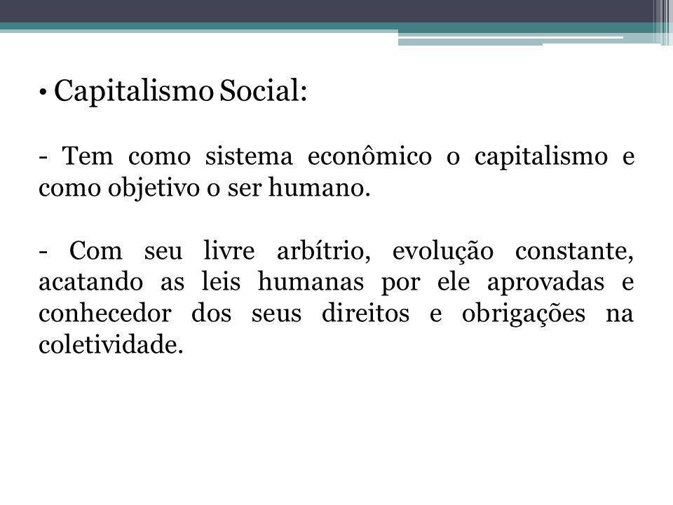 Capitalismo Social: - Tem como sistema econômico o capitalismo e como objetivo o ser humano. - Com seu livre arbítrio, evolução constante, acatando as