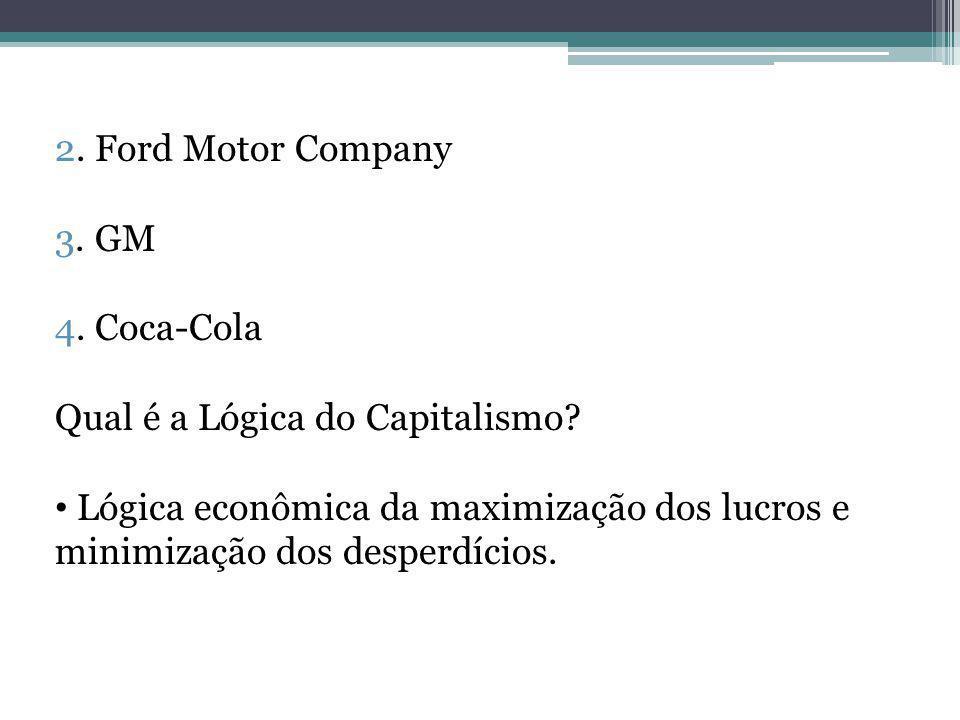 2. Ford Motor Company 3. GM 4. Coca-Cola Qual é a Lógica do Capitalismo? Lógica econômica da maximização dos lucros e minimização dos desperdícios.
