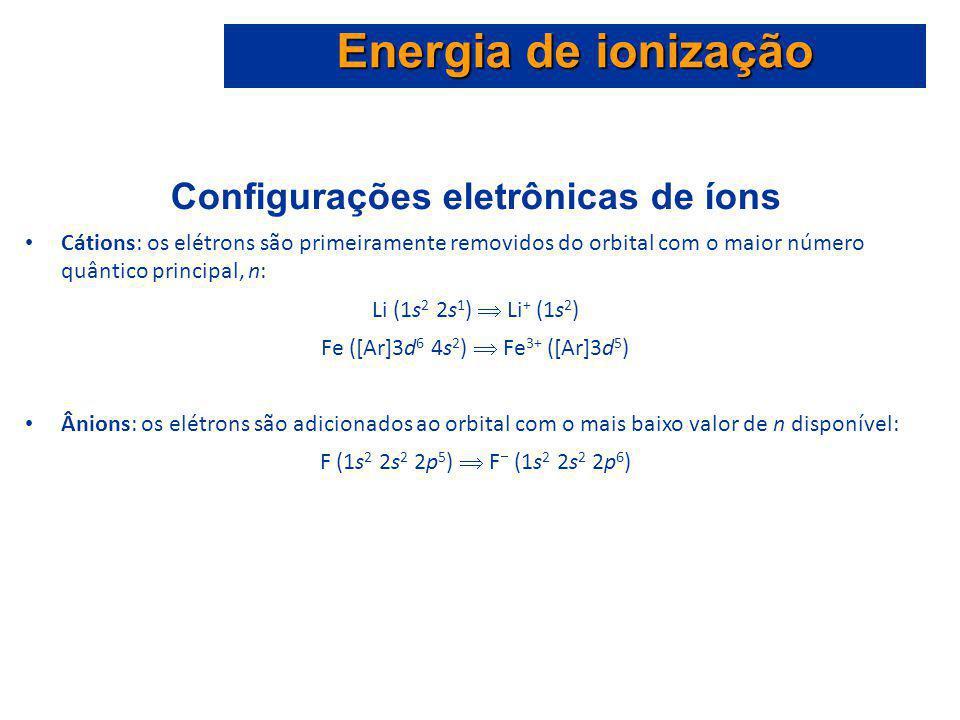Configurações eletrônicas de íons Cátions: os elétrons são primeiramente removidos do orbital com o maior número quântico principal, n: Li (1s 2 2s 1