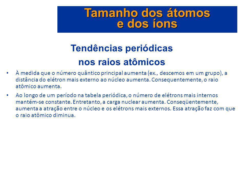 Tendências periódicas nos raios atômicos À medida que o número quântico principal aumenta (ex., descemos em um grupo), a distância do elétron mais ext