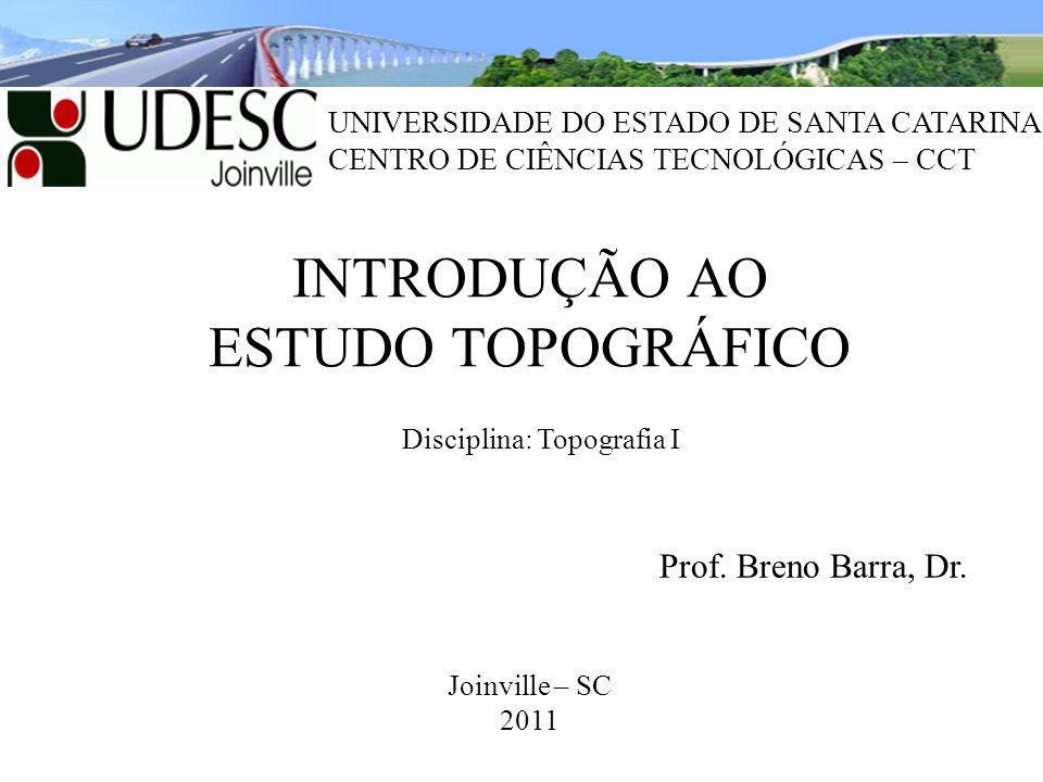INTRODUÇÃO AO ESTUDO TOPOGRÁFICO Joinville – SC 2011 Prof. Breno Barra, Dr. UNIVERSIDADE DO ESTADO DE SANTA CATARINA CENTRO DE CIÊNCIAS TECNOLÓGICAS –
