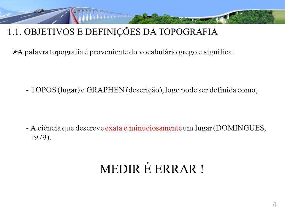 1.1. OBJETIVOS E DEFINIÇÕES DA TOPOGRAFIA 4 A palavra topografia é proveniente do vocabulário grego e significa: - TOPOS (lugar) e GRAPHEN (descrição)