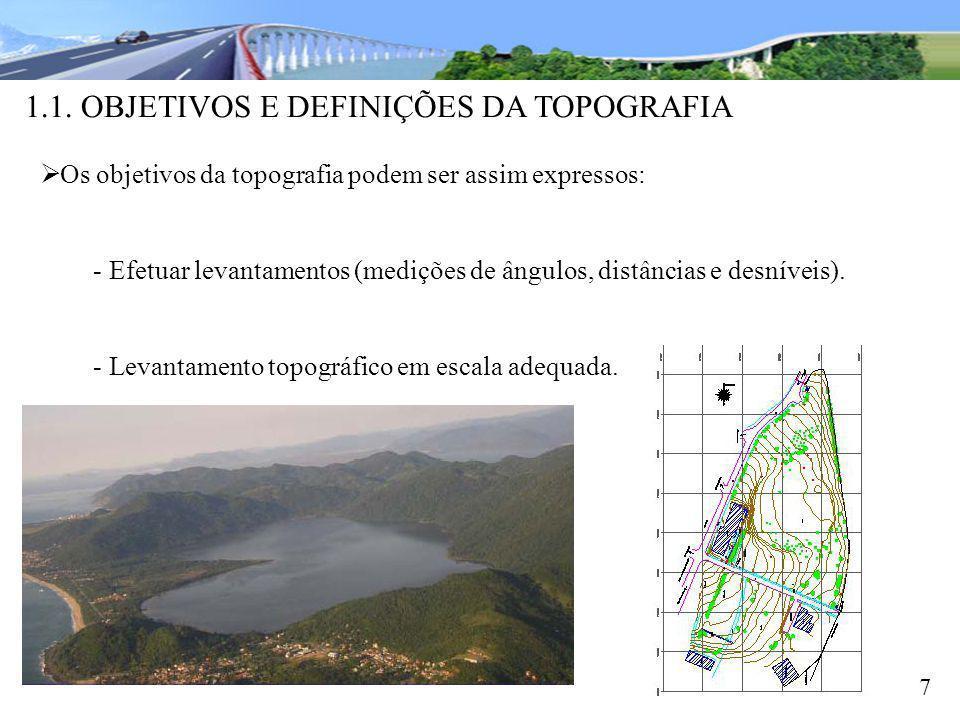 1.1. OBJETIVOS E DEFINIÇÕES DA TOPOGRAFIA 7 Os objetivos da topografia podem ser assim expressos: - Efetuar levantamentos (medições de ângulos, distân