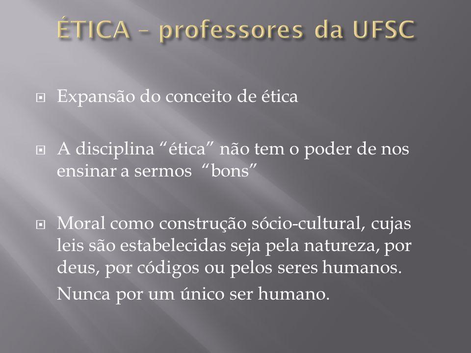 Expansão do conceito de ética A disciplina ética não tem o poder de nos ensinar a sermos bons Moral como construção sócio-cultural, cujas leis são est