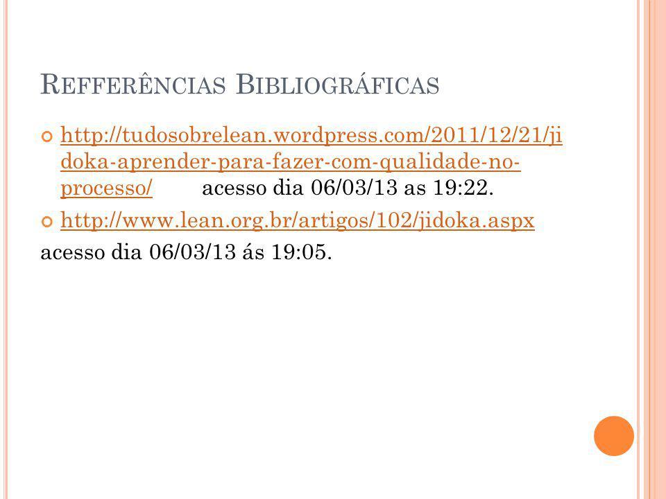 R EFFERÊNCIAS B IBLIOGRÁFICAS http://tudosobrelean.wordpress.com/2011/12/21/ji doka-aprender-para-fazer-com-qualidade-no- processo/ acesso dia 06/03/1