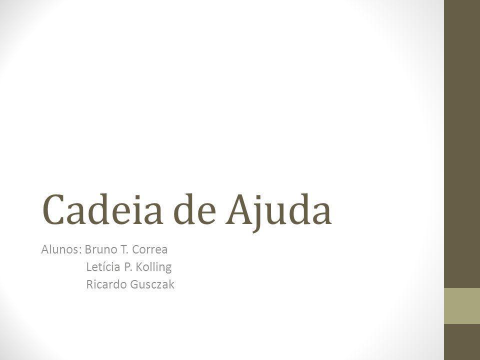 Cadeia de Ajuda Alunos: Bruno T. Correa Letícia P. Kolling Ricardo Gusczak