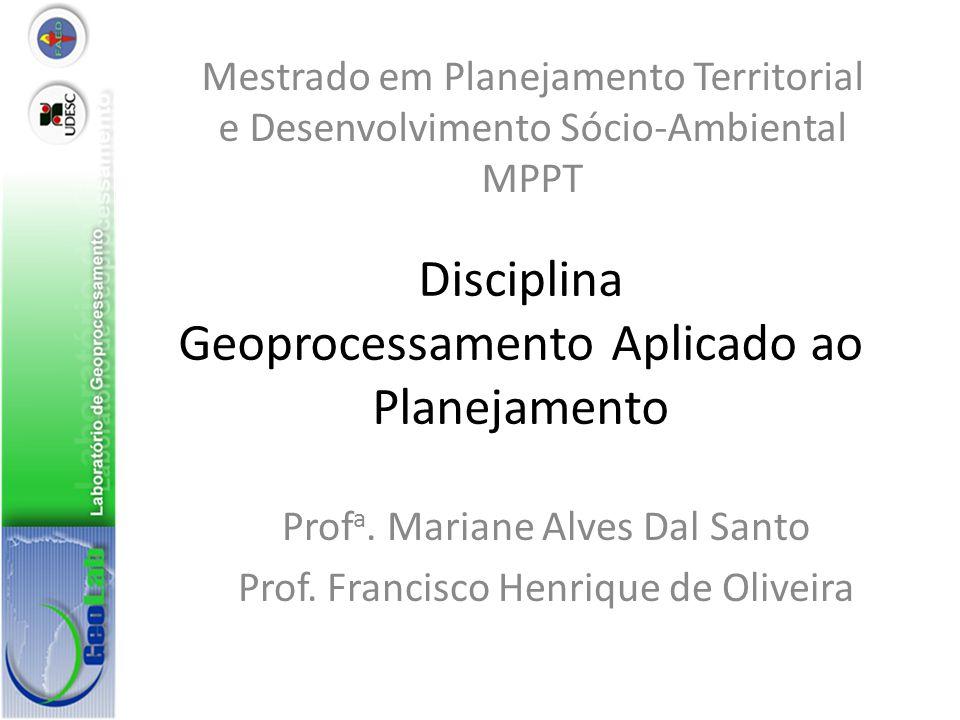 Disciplina Geoprocessamento Aplicado ao Planejamento Prof a. Mariane Alves Dal Santo Prof. Francisco Henrique de Oliveira Mestrado em Planejamento Ter